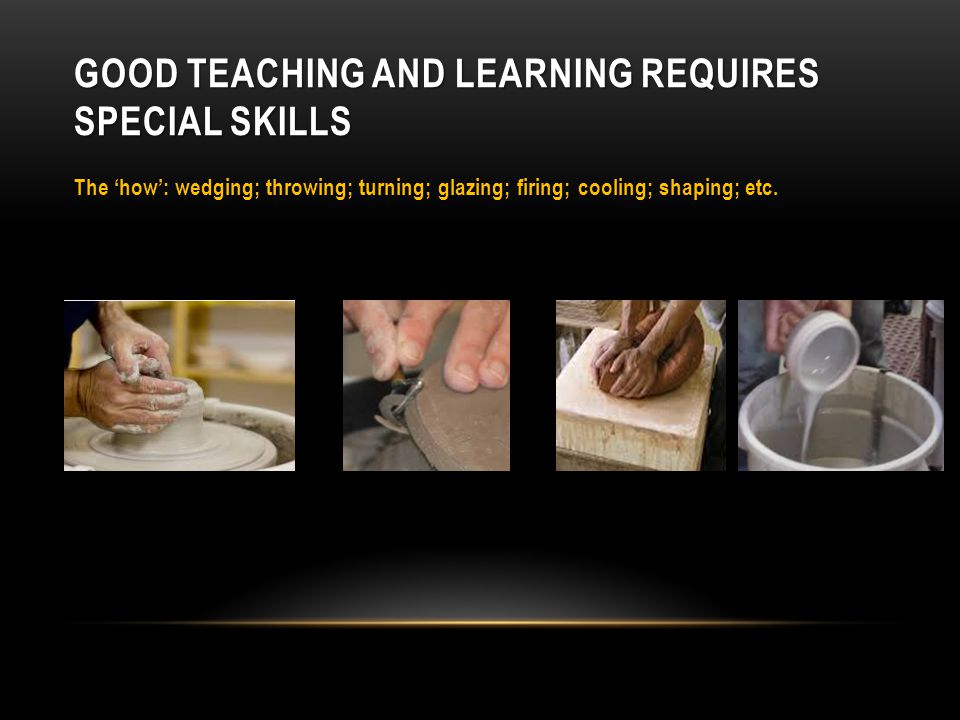 GOOD TEACHING AND LEARNING REQUIRES UNDERSTANDING AND APPLICATION The 'why': reasons for studying the discipline; different vessel shapes – dependent on context/need; use of different clays; firing processes; etc.
