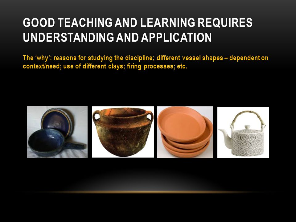 GOOD TEACHING AND LEARNING REQUIRES UNDERSTANDING AND APPLICATION The 'why': reasons for studying the discipline; different vessel shapes – dependent