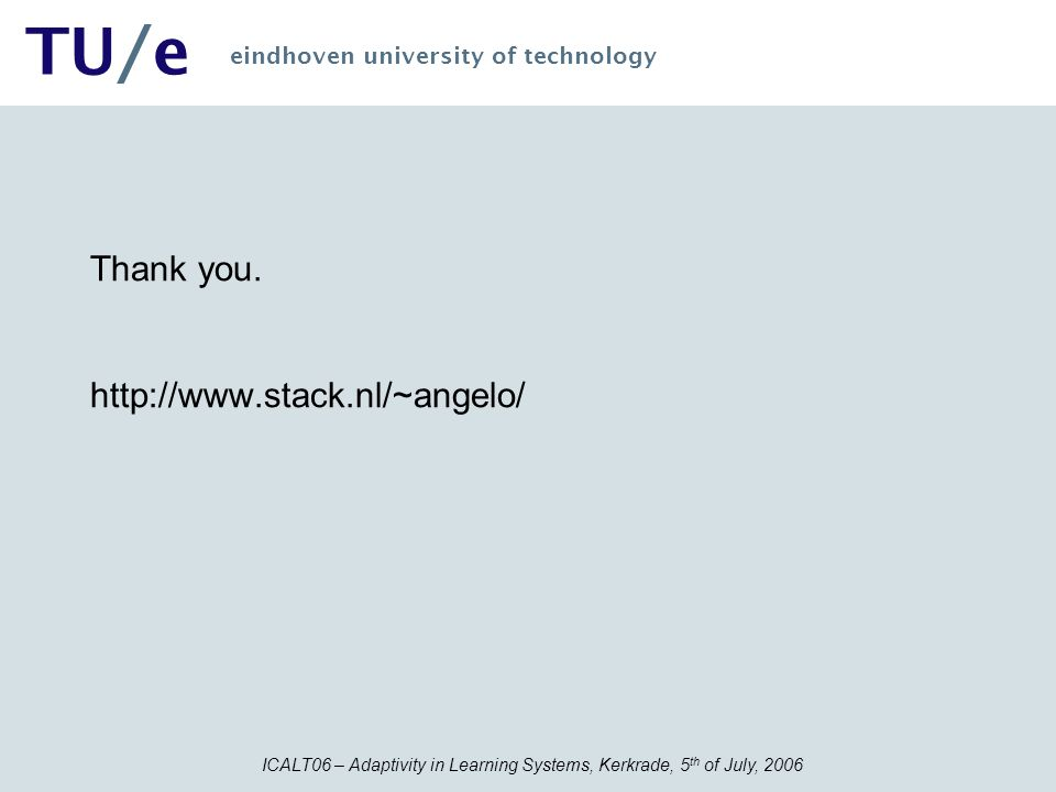 ICALT06 – Adaptivity in Learning Systems, Kerkrade, 5 th of July, 2006 TU/e eindhoven university of technology Thank you. http://www.stack.nl/~angelo/