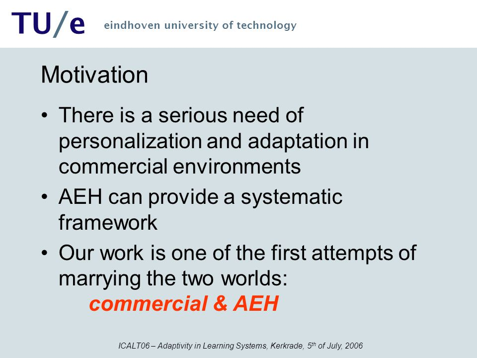 ICALT06 – Adaptivity in Learning Systems, Kerkrade, 5 th of July, 2006 TU/e eindhoven university of technology Motivation There is a serious need of p