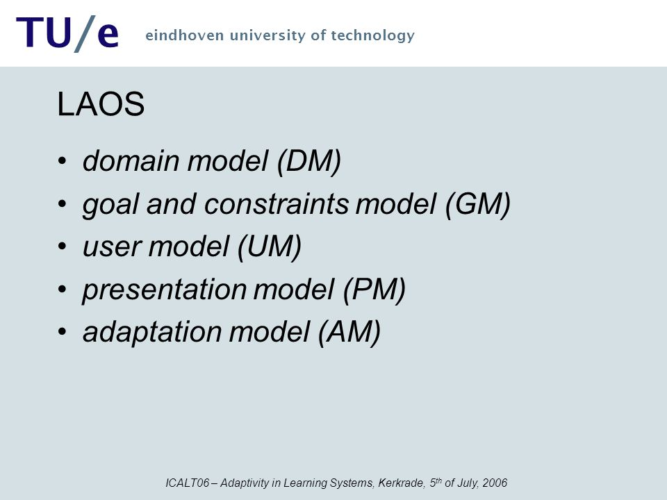 ICALT06 – Adaptivity in Learning Systems, Kerkrade, 5 th of July, 2006 TU/e eindhoven university of technology LAOS domain model (DM) goal and constra
