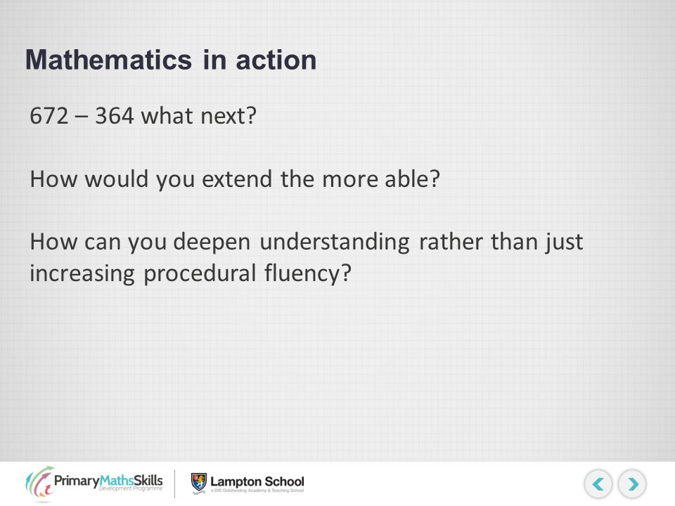 Mathematics in action 672 – 364 what next? How would you extend the more able? How can you deepen understanding rather than just increasing procedural