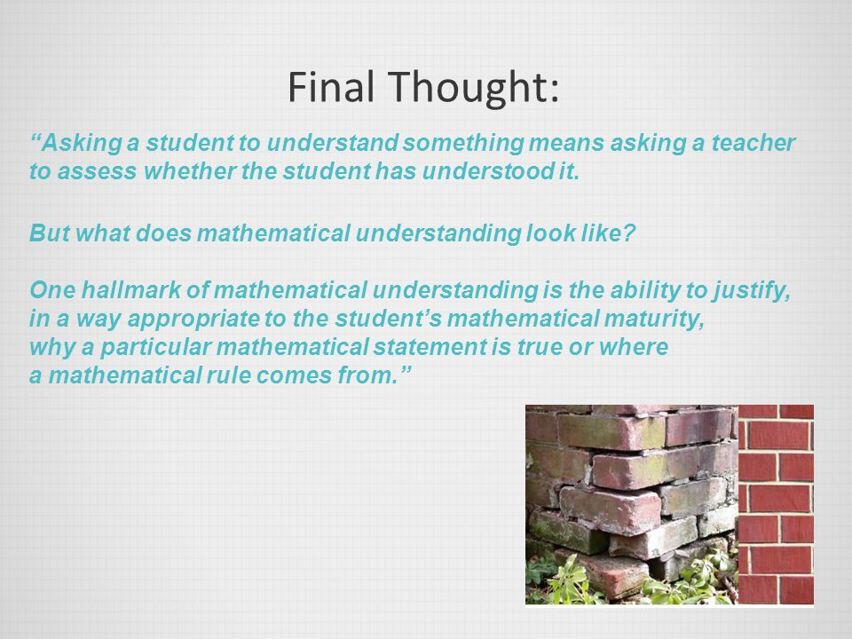 """Final Thought: """"Asking a student to understand something means asking a teacher to assess whether the student has understood it. But what does mathema"""