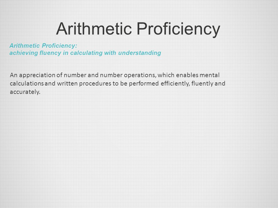 Arithmetic Proficiency Arithmetic Proficiency: achieving fluency in calculating with understanding An appreciation of number and number operations, wh