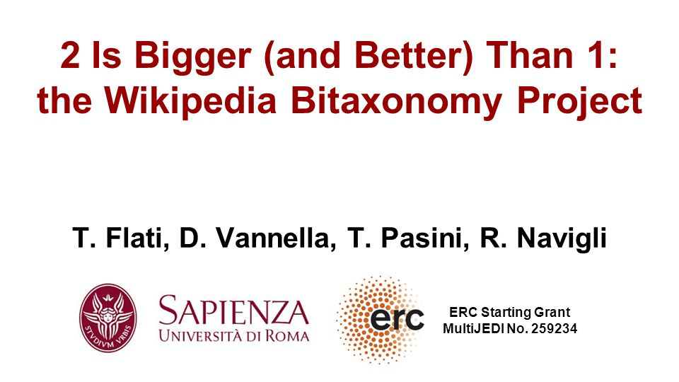 T. Flati, D. Vannella, T. Pasini, R. Navigli 2 Is Bigger (and Better) Than 1: the Wikipedia Bitaxonomy Project ERC Starting Grant MultiJEDI No. 259234