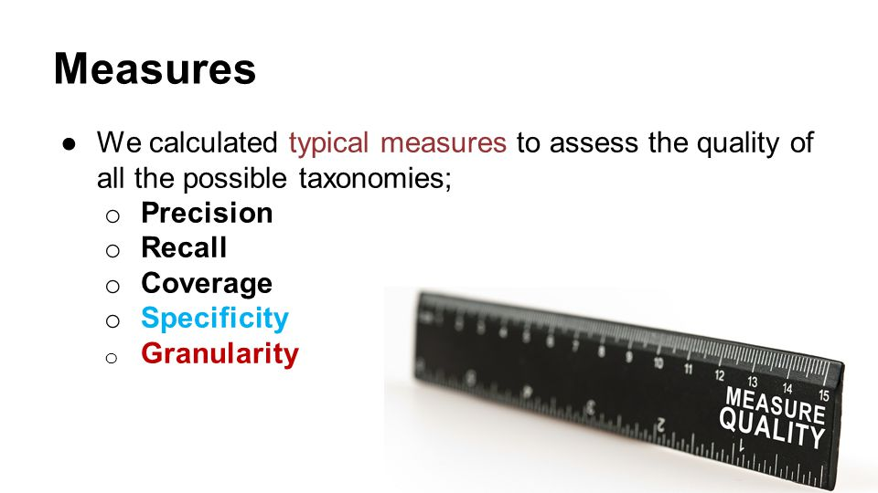 Measures ●We calculated typical measures to assess the quality of all the possible taxonomies; o Precision o Recall o Coverage o Specificity o Granula