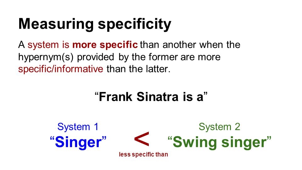 Measuring specificity A system is more specific than another when the hypernym(s) provided by the former are more specific/informative than the latter