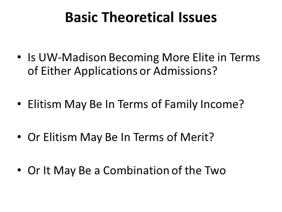 Basic Theoretical Issues Is UW-Madison Becoming More Elite in Terms of Either Applications or Admissions.