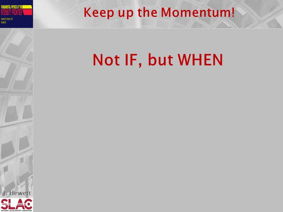 J. Hewett Keep up the Momentum! Not IF, but WHEN