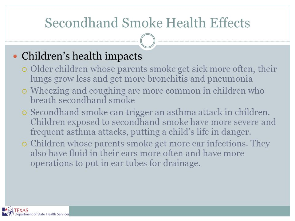 Secondhand Smoke Health Effects Children's health impacts  Older children whose parents smoke get sick more often, their lungs grow less and get more