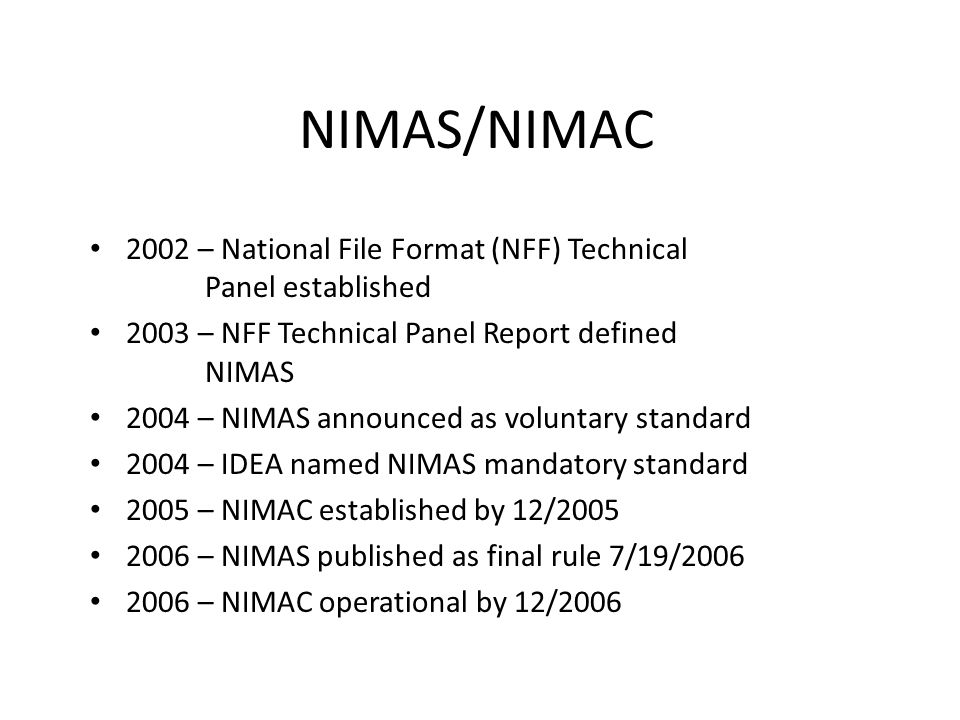 NIMAS/NIMAC 2002 – National File Format (NFF) Technical Panel established 2003 – NFF Technical Panel Report defined NIMAS 2004 – NIMAS announced as vo