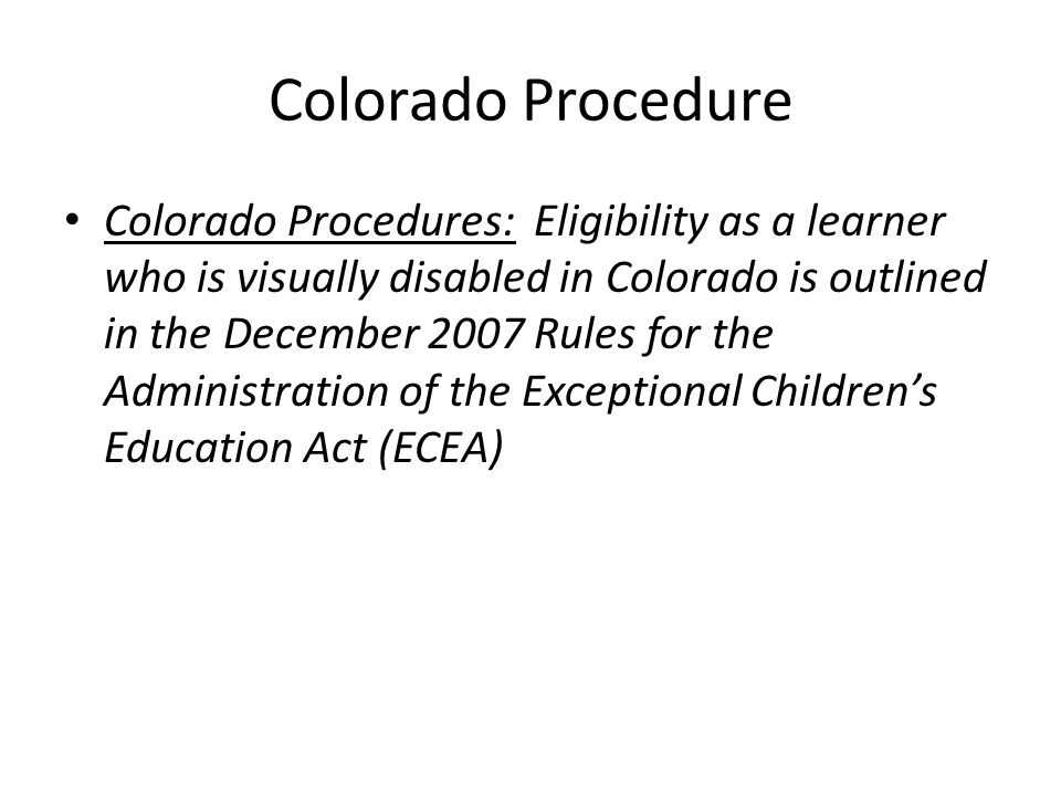 Colorado Procedure Colorado Procedures: Eligibility as a learner who is visually disabled in Colorado is outlined in the December 2007 Rules for the A