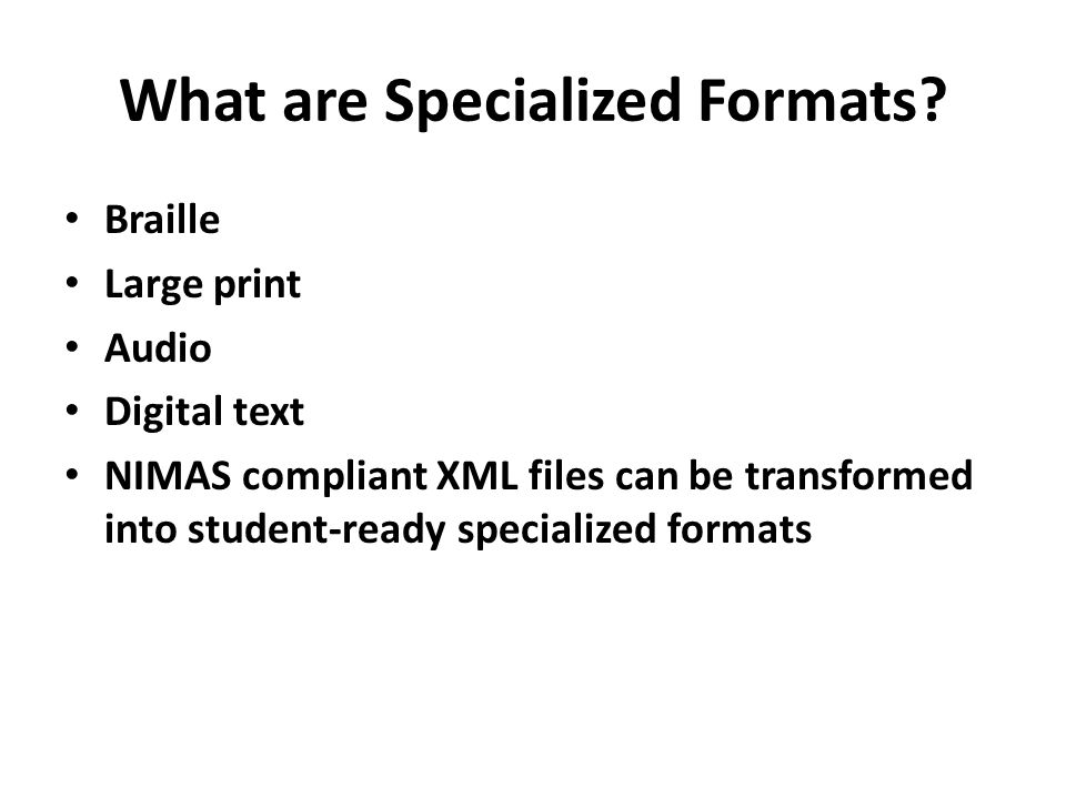 What are Specialized Formats? Braille Large print Audio Digital text NIMAS compliant XML files can be transformed into student-ready specialized forma