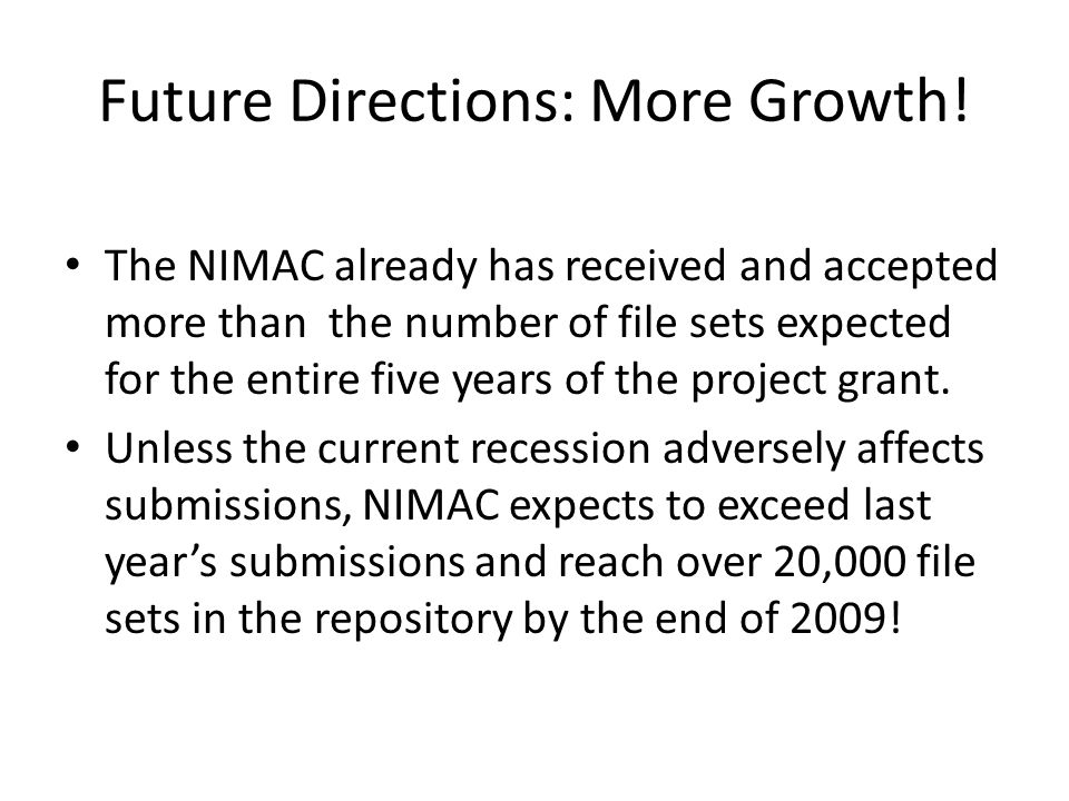 Future Directions: More Growth! The NIMAC already has received and accepted more than the number of file sets expected for the entire five years of th