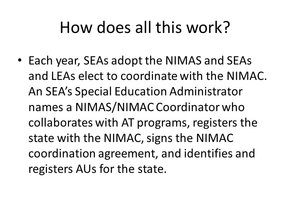 How does all this work? Each year, SEAs adopt the NIMAS and SEAs and LEAs elect to coordinate with the NIMAC. An SEA's Special Education Administrator