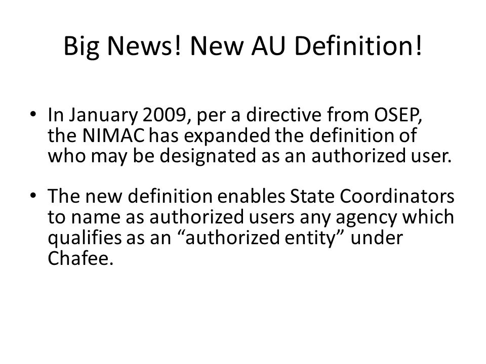 Big News! New AU Definition! In January 2009, per a directive from OSEP, the NIMAC has expanded the definition of who may be designated as an authoriz