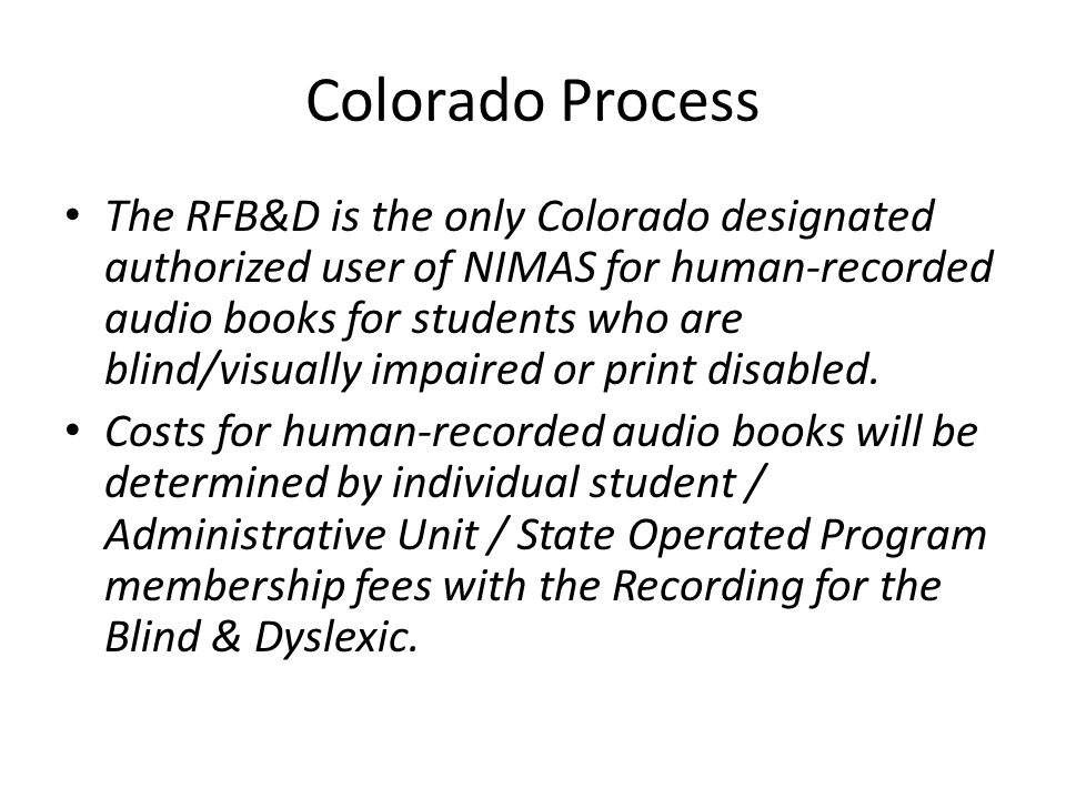 Colorado Process The RFB&D is the only Colorado designated authorized user of NIMAS for human-recorded audio books for students who are blind/visually