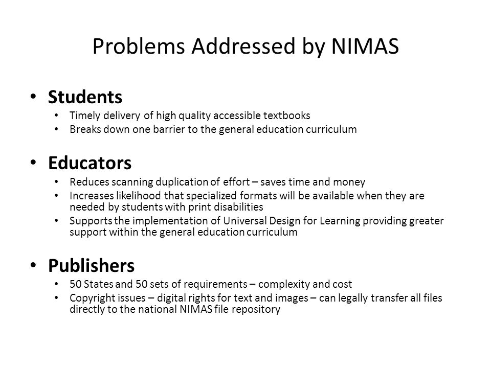 Problems Addressed by NIMAS Students Timely delivery of high quality accessible textbooks Breaks down one barrier to the general education curriculum