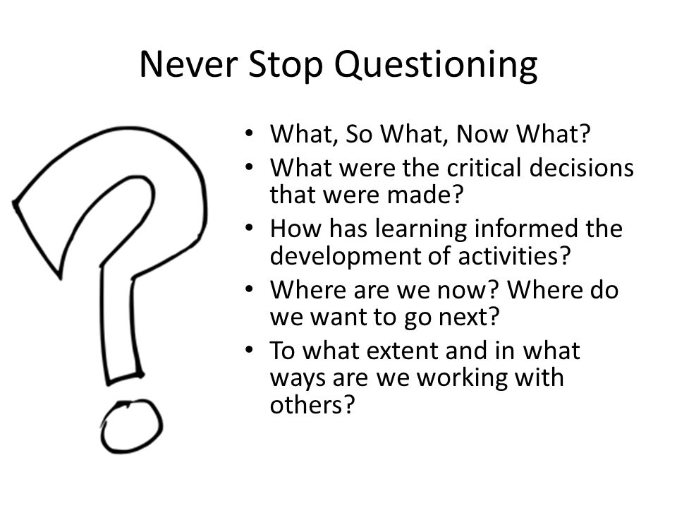 Never Stop Questioning What, So What, Now What. What were the critical decisions that were made.