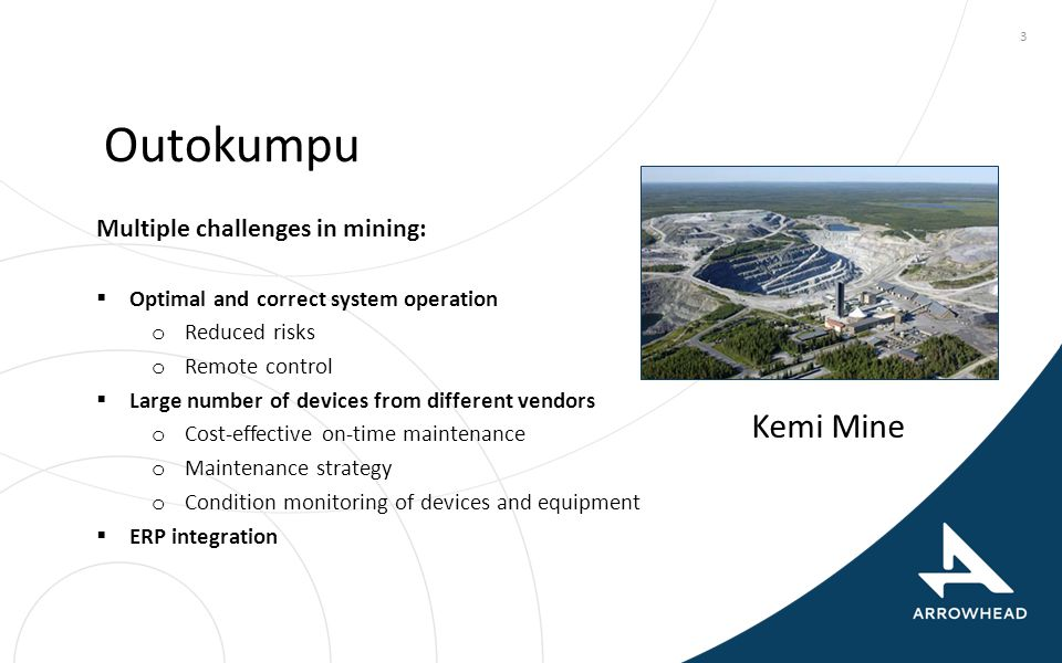 3 Outokumpu Multiple challenges in mining:  Optimal and correct system operation o Reduced risks o Remote control  Large number of devices from diff