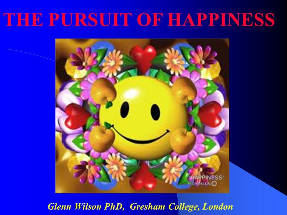Glenn Wilson PhD, Gresham College, London THE PURSUIT OF HAPPINESS