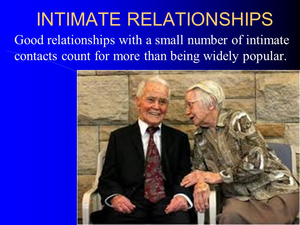 INTIMATE RELATIONSHIPS Good relationships with a small number of intimate contacts count for more than being widely popular.
