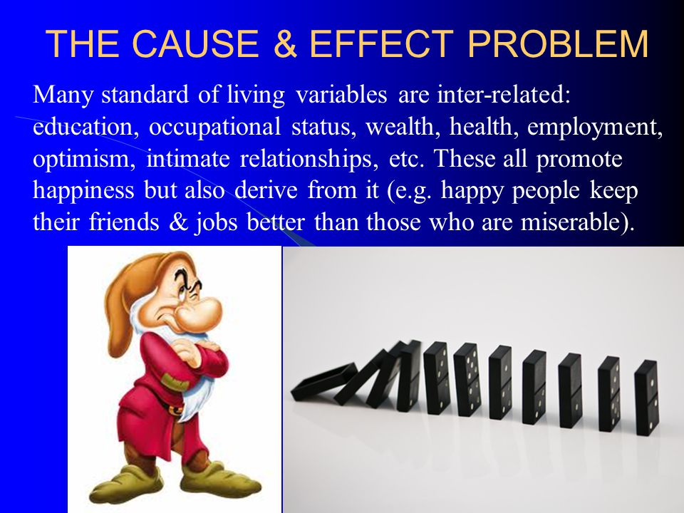 THE CAUSE & EFFECT PROBLEM Many standard of living variables are inter-related: education, occupational status, wealth, health, employment, optimism, intimate relationships, etc.