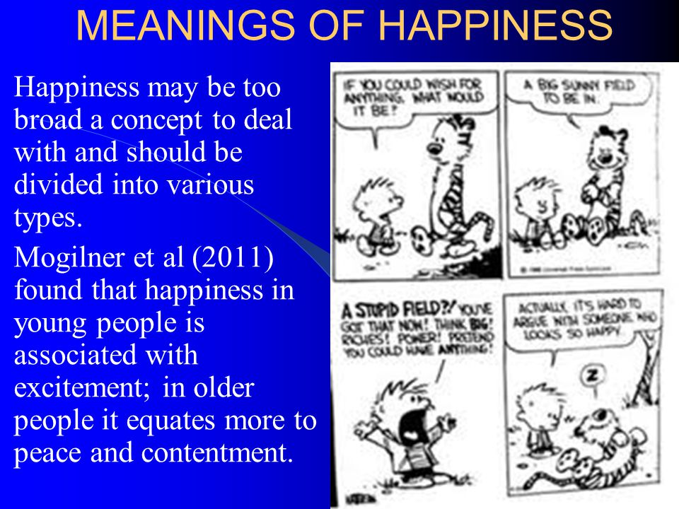 MEANINGS OF HAPPINESS Happiness may be too broad a concept to deal with and should be divided into various types.