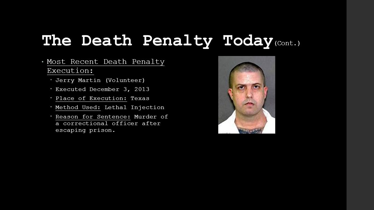 The Death Penalty Today (Cont.) Most Recent Death Penalty Execution:  Jerry Martin (Volunteer)  Executed December 3, 2013  Place of Execution: Texas  Method Used: Lethal Injection  Reason for Sentence: Murder of a correctional officer after escaping prison.