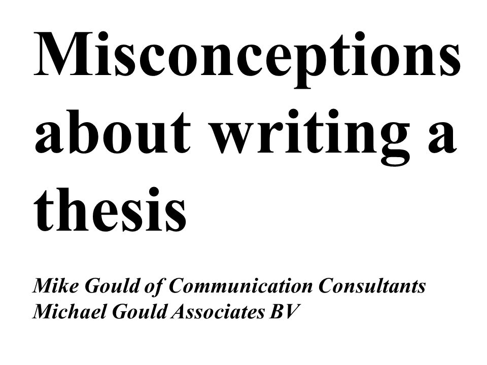 Misconceptions about writing a thesis Mike Gould of Communication Consultants Michael Gould Associates BV