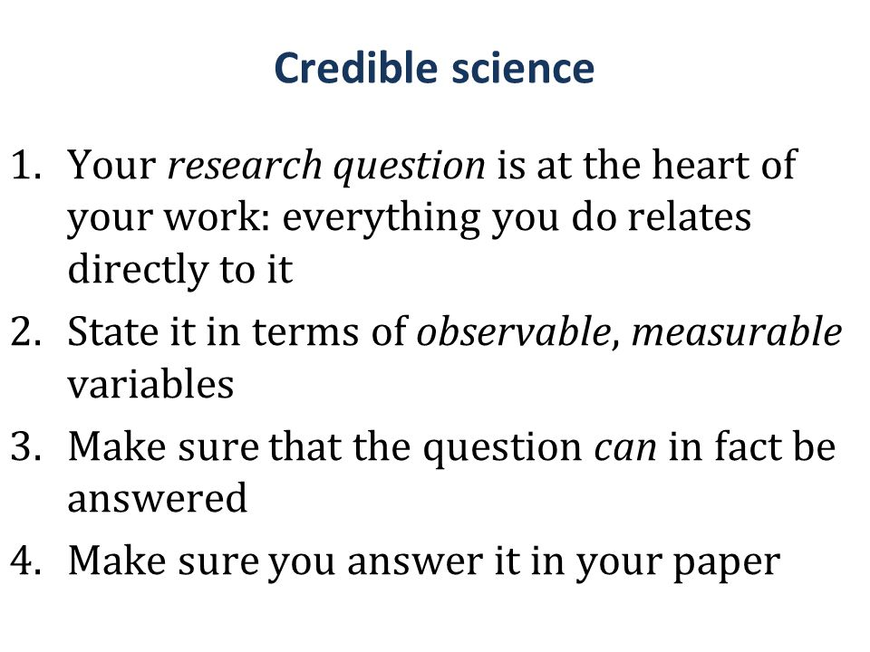 Credible science 1.Your research question is at the heart of your work: everything you do relates directly to it 2.State it in terms of observable, me