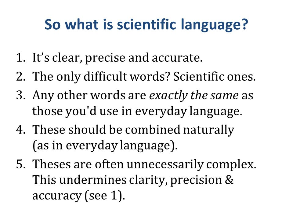 So what is scientific language? 1.It's clear, precise and accurate. 2.The only difficult words? Scientific ones. 3.Any other words are exactly the sam
