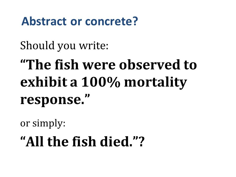 "Abstract or concrete? Should you write: ""The fish were observed to exhibit a 100% mortality response."" or simply: ""All the fish died.""?"