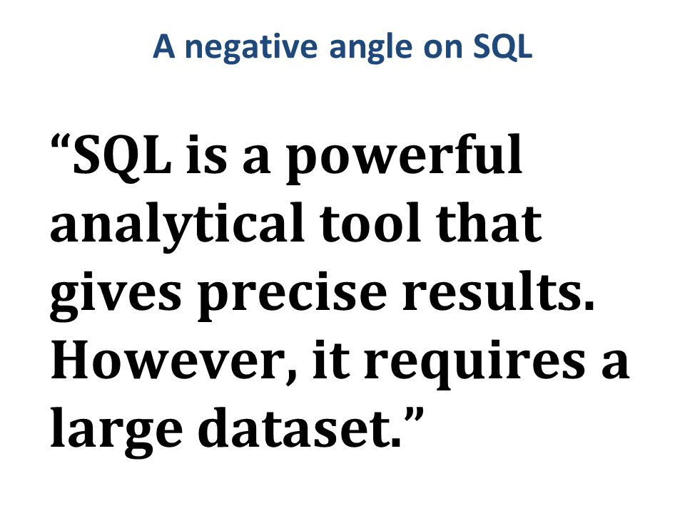 "A negative angle on SQL ""SQL is a powerful analytical tool that gives precise results. However, it requires a large dataset."""