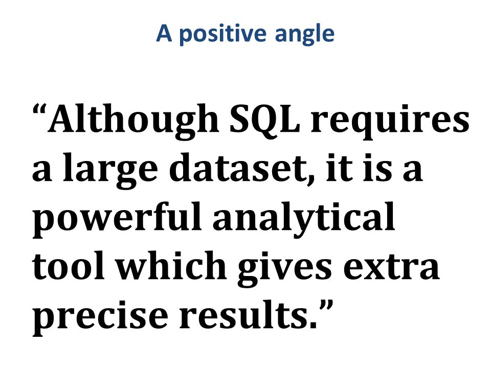 "A positive angle ""Although SQL requires a large dataset, it is a powerful analytical tool which gives extra precise results."""