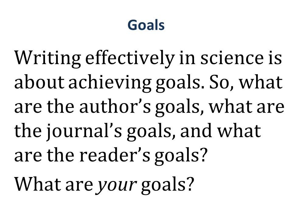 Goals Writing effectively in science is about achieving goals. So, what are the author's goals, what are the journal's goals, and what are the reader'