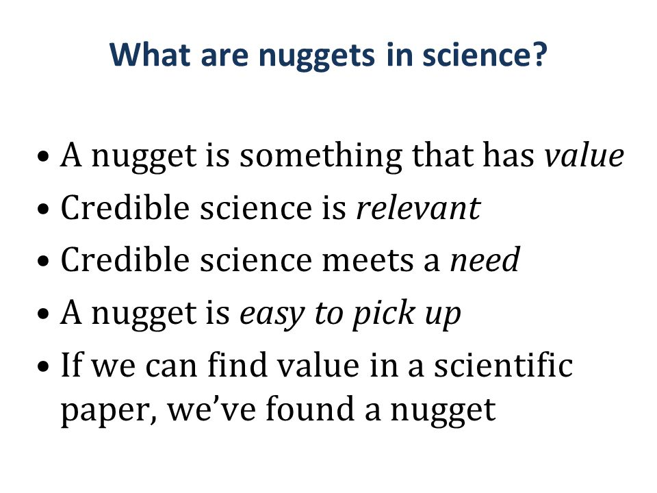 What are nuggets in science? A nugget is something that has value Credible science is relevant Credible science meets a need A nugget is easy to pick