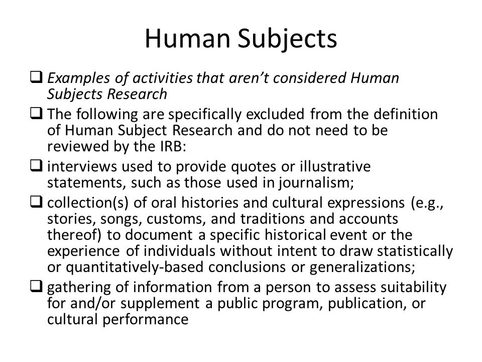 Human Subjects  Examples of activities that aren't considered Human Subjects Research  The following are specifically excluded from the definition of Human Subject Research and do not need to be reviewed by the IRB:  interviews used to provide quotes or illustrative statements, such as those used in journalism;  collection(s) of oral histories and cultural expressions (e.g., stories, songs, customs, and traditions and accounts thereof) to document a specific historical event or the experience of individuals without intent to draw statistically or quantitatively-based conclusions or generalizations;  gathering of information from a person to assess suitability for and/or supplement a public program, publication, or cultural performance