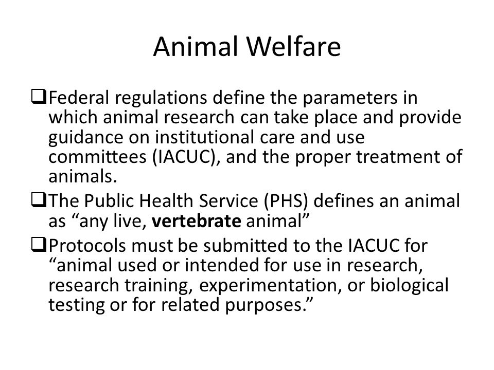 Animal Welfare  Federal regulations define the parameters in which animal research can take place and provide guidance on institutional care and use committees (IACUC), and the proper treatment of animals.