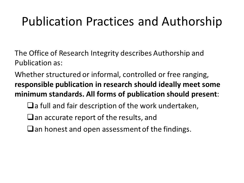 Publication Practices and Authorship The Office of Research Integrity describes Authorship and Publication as: Whether structured or informal, controlled or free ranging, responsible publication in research should ideally meet some minimum standards.