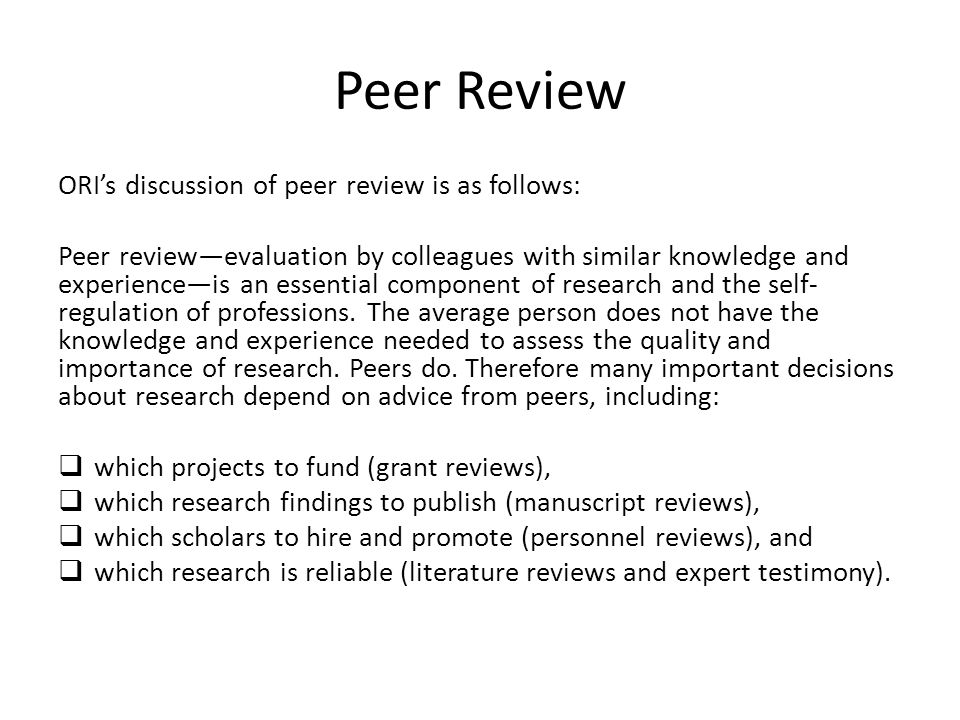 Peer Review ORI's discussion of peer review is as follows: Peer review—evaluation by colleagues with similar knowledge and experience—is an essential component of research and the self- regulation of professions.