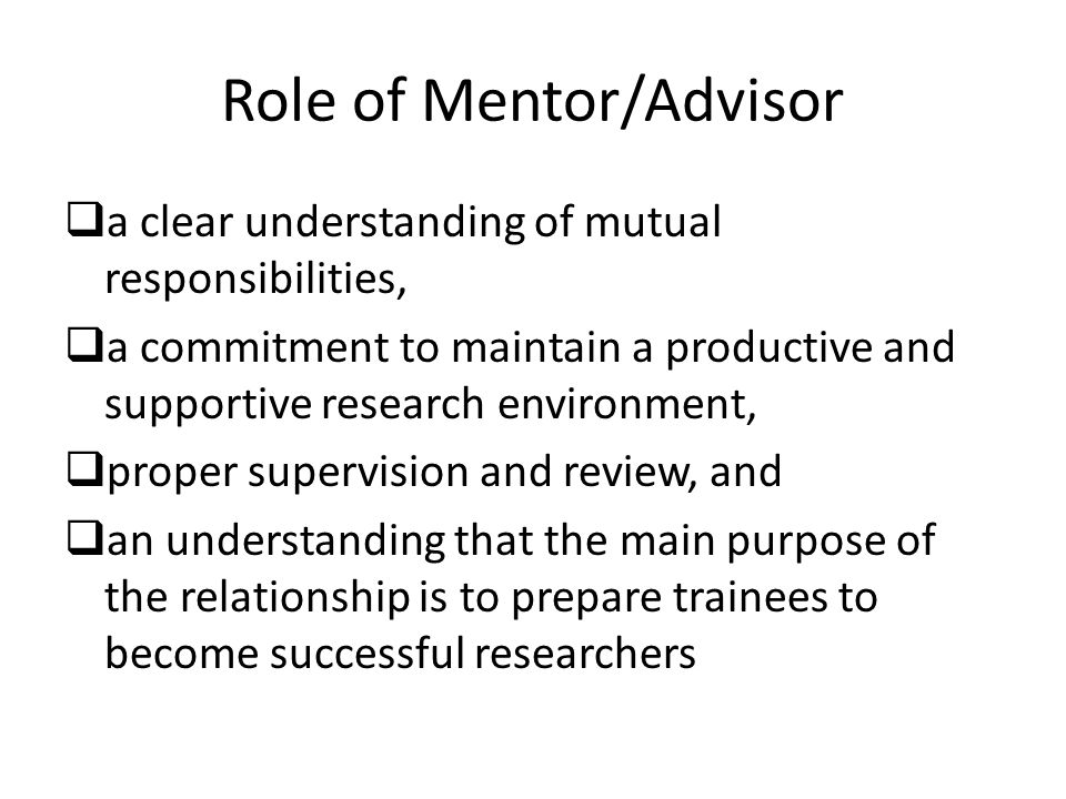 Role of Mentor/Advisor  a clear understanding of mutual responsibilities,  a commitment to maintain a productive and supportive research environment,  proper supervision and review, and  an understanding that the main purpose of the relationship is to prepare trainees to become successful researchers