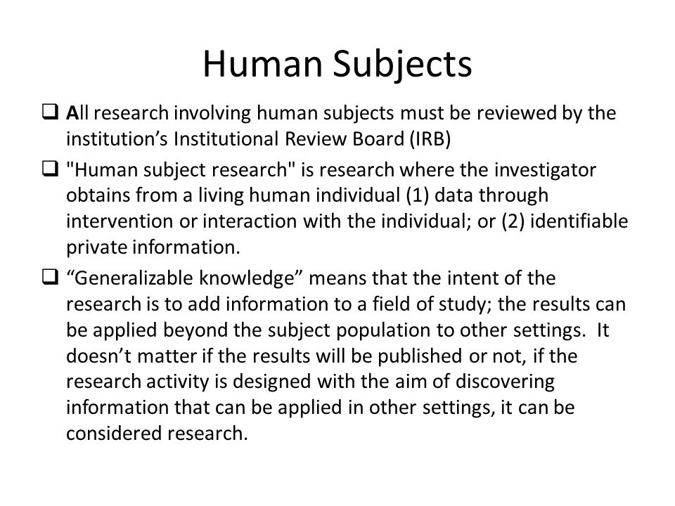 Human Subjects  All research involving human subjects must be reviewed by the institution's Institutional Review Board (IRB)  Human subject research is research where the investigator obtains from a living human individual (1) data through intervention or interaction with the individual; or (2) identifiable private information.
