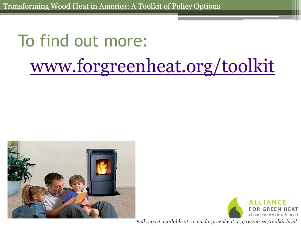 To find out more: www.forgreenheat.org/toolkit Transforming Wood Heat in America: A Toolkit of Policy Options Full report available at: www.forgreenheat.org/resources/toolkit.html