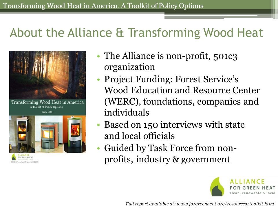 About the Alliance & Transforming Wood Heat The Alliance is non-profit, 501c3 organization Project Funding: Forest Service's Wood Education and Resource Center (WERC), foundations, companies and individuals Based on 150 interviews with state and local officials Guided by Task Force from non- profits, industry & government Transforming Wood Heat in America: A Toolkit of Policy Options Full report available at: www.forgreenheat.org/resources/toolkit.html