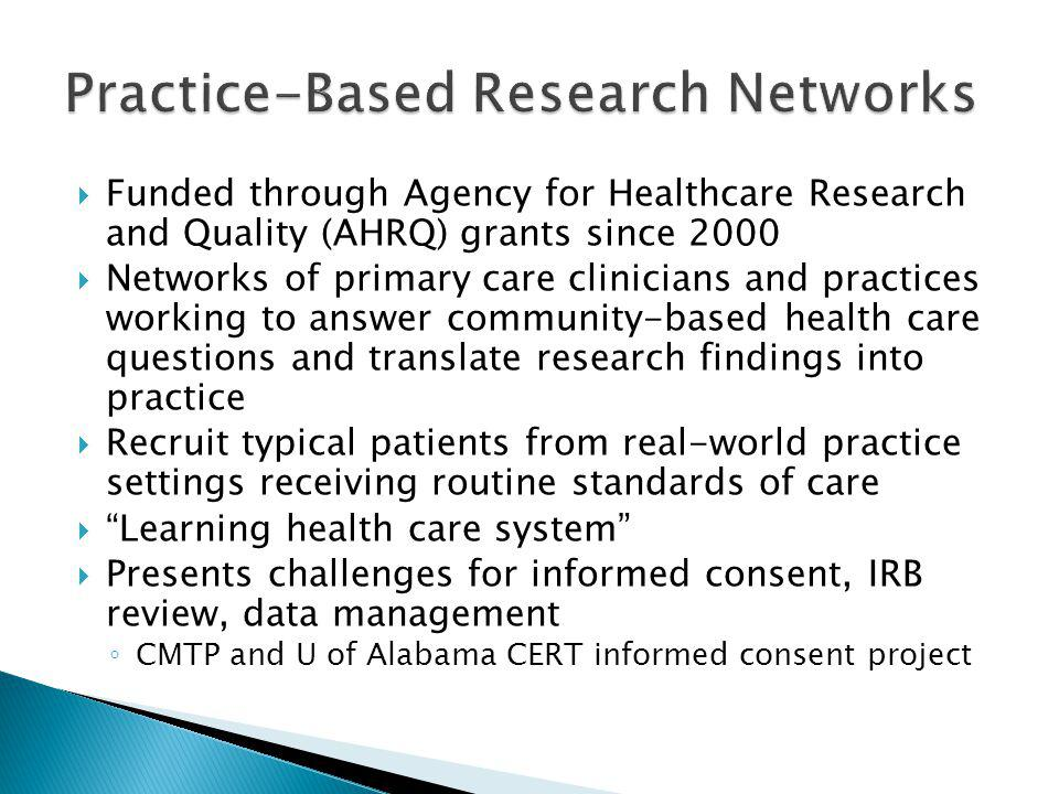  Funded through Agency for Healthcare Research and Quality (AHRQ) grants since 2000  Networks of primary care clinicians and practices working to answer community-based health care questions and translate research findings into practice  Recruit typical patients from real-world practice settings receiving routine standards of care  Learning health care system  Presents challenges for informed consent, IRB review, data management ◦ CMTP and U of Alabama CERT informed consent project