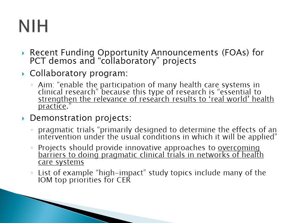  Recent Funding Opportunity Announcements (FOAs) for PCT demos and collaboratory projects  Collaboratory program: ◦ Aim: enable the participation of many health care systems in clinical research because this type of research is essential to strengthen the relevance of research results to 'real world' health practice.  Demonstration projects: ◦ pragmatic trials primarily designed to determine the effects of an intervention under the usual conditions in which it will be applied ◦ Projects should provide innovative approaches to overcoming barriers to doing pragmatic clinical trials in networks of health care systems ◦ List of example high-impact study topics include many of the IOM top priorities for CER