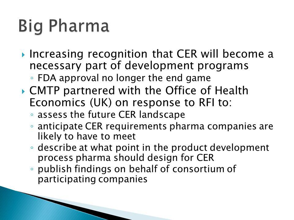  Increasing recognition that CER will become a necessary part of development programs ◦ FDA approval no longer the end game  CMTP partnered with the Office of Health Economics (UK) on response to RFI to: ◦ assess the future CER landscape ◦ anticipate CER requirements pharma companies are likely to have to meet ◦ describe at what point in the product development process pharma should design for CER ◦ publish findings on behalf of consortium of participating companies