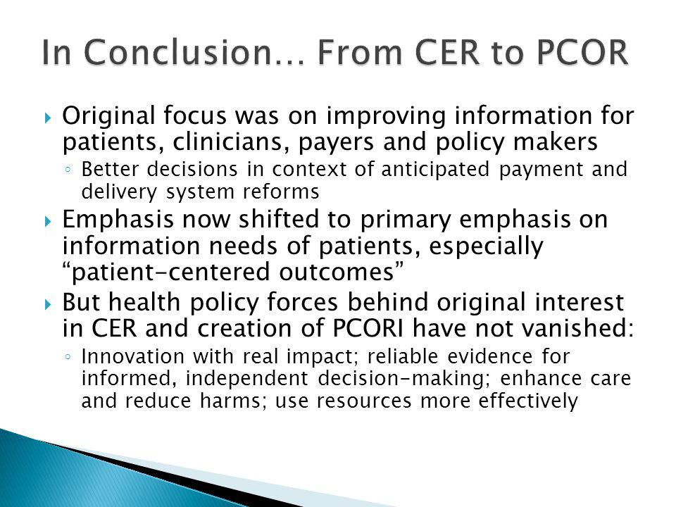  Original focus was on improving information for patients, clinicians, payers and policy makers ◦ Better decisions in context of anticipated payment and delivery system reforms  Emphasis now shifted to primary emphasis on information needs of patients, especially patient-centered outcomes  But health policy forces behind original interest in CER and creation of PCORI have not vanished: ◦ Innovation with real impact; reliable evidence for informed, independent decision-making; enhance care and reduce harms; use resources more effectively