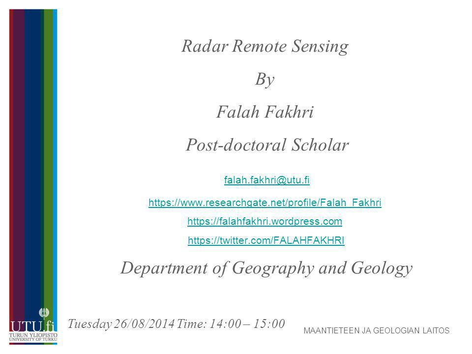 Radar Remote Sensing By Falah Fakhri Post-doctoral Scholar falah.fakhri@utu.fi https://www.researchgate.net/profile/Falah_Fakhri https://falahfakhri.wordpress.com https://twitter.com/FALAHFAKHRI ‎ Department of Geography and Geology falah.fakhri@utu.fi https://www.researchgate.net/profile/Falah_Fakhri https://falahfakhri.wordpress.comhttps://twitter.com/FALAHFAKHRI MAANTIETEEN JA GEOLOGIAN LAITOS Tuesday 26/08/2014 Time: 14:00 – 15:00